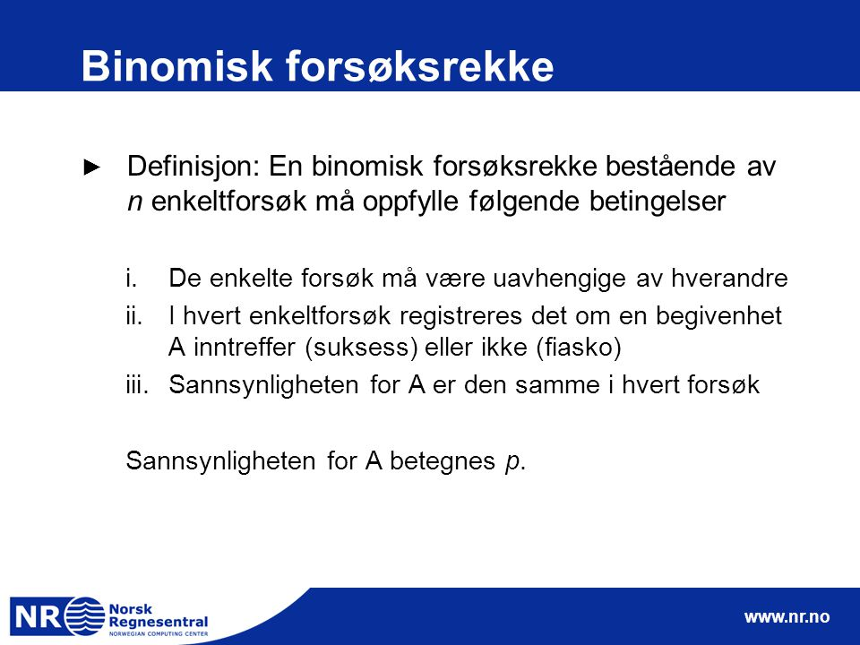 www.nr.no Binomisk forsøksrekke ► Definisjon: En binomisk forsøksrekke bestående av n enkeltforsøk må oppfylle følgende betingelser i.De enkelte forsø