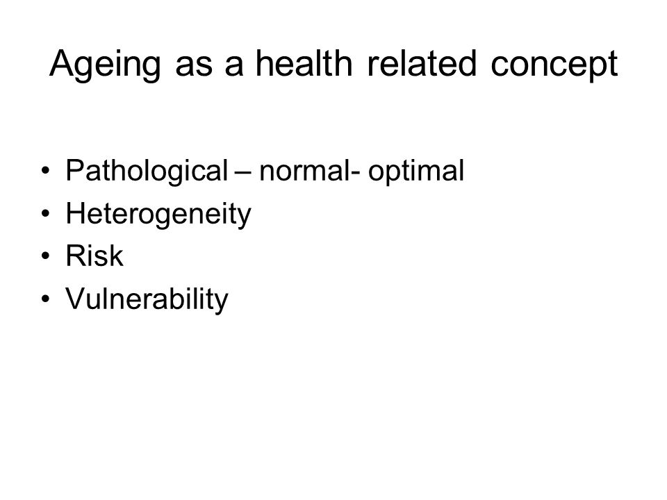 Ageing as a health related concept Pathological – normal- optimal Heterogeneity Risk Vulnerability