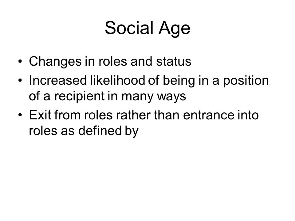 Social Age Changes in roles and status Increased likelihood of being in a position of a recipient in many ways Exit from roles rather than entrance into roles as defined by