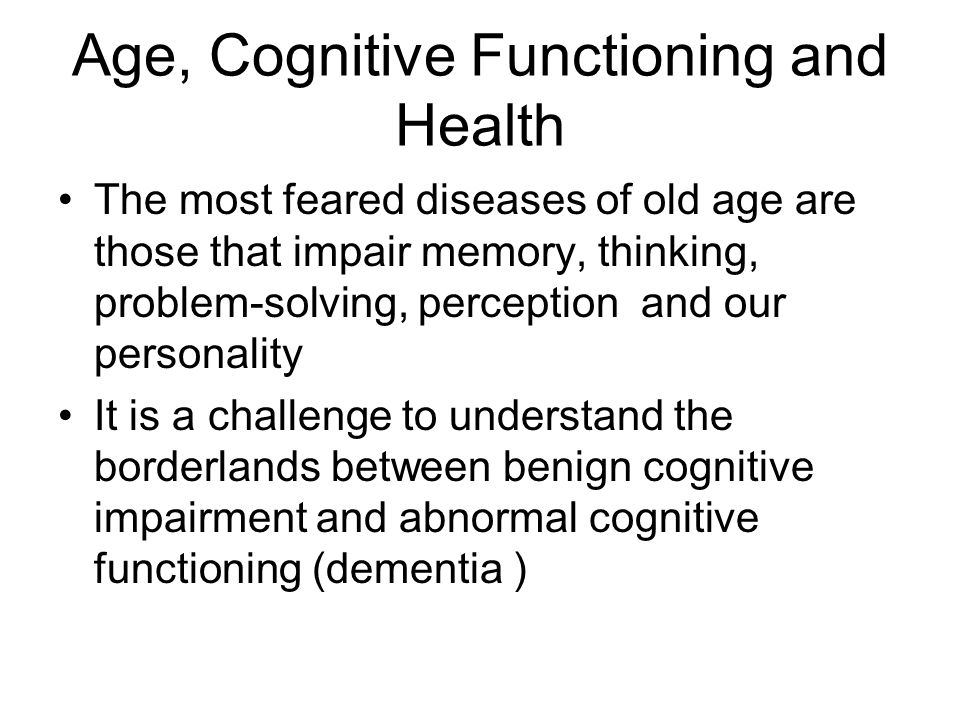 Age, Cognitive Functioning and Health The most feared diseases of old age are those that impair memory, thinking, problem-solving, perception and our personality It is a challenge to understand the borderlands between benign cognitive impairment and abnormal cognitive functioning (dementia )
