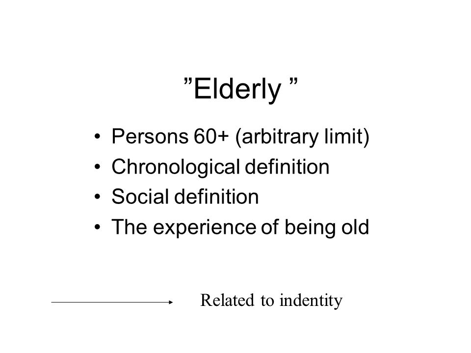 Elderly Persons 60+ (arbitrary limit) Chronological definition Social definition The experience of being old Related to indentity