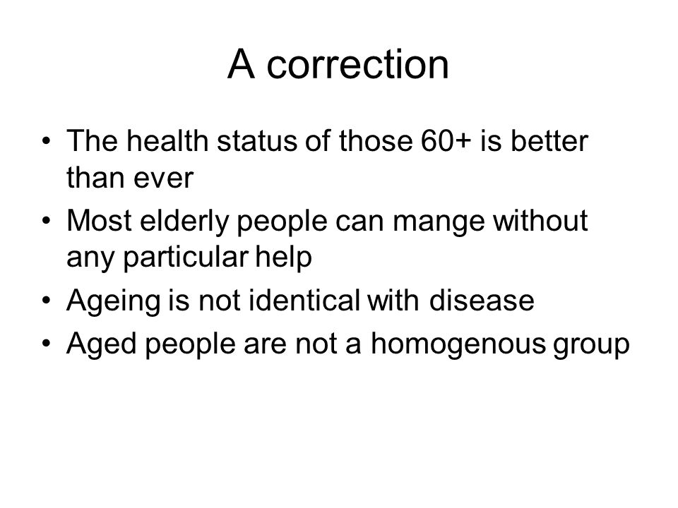 A correction The health status of those 60+ is better than ever Most elderly people can mange without any particular help Ageing is not identical with disease Aged people are not a homogenous group