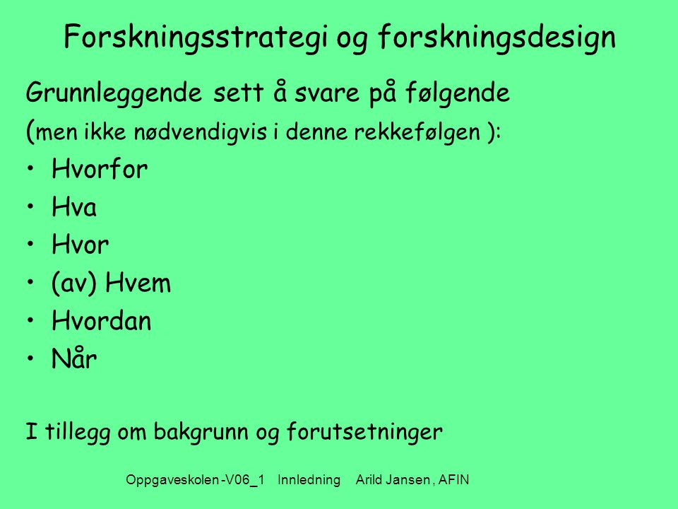 Oppgaveskolen -V06_1 Innledning Arild Jansen, AFIN Forskningsstrategi og forskningsdesign Grunnleggende sett å svare på følgende ( men ikke nødvendigvis i denne rekkefølgen ): Hvorfor Hva Hvor (av) Hvem Hvordan Når I tillegg om bakgrunn og forutsetninger