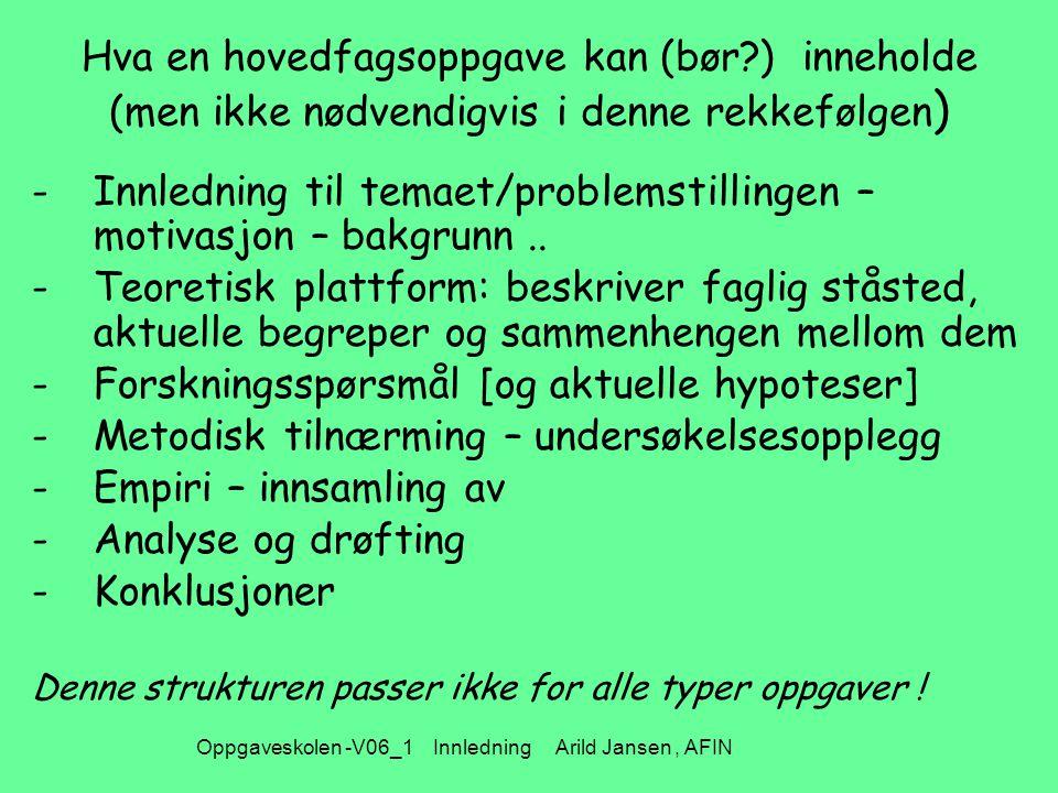 Oppgaveskolen -V06_1 Innledning Arild Jansen, AFIN Hva en hovedfagsoppgave kan (bør?) inneholde (men ikke nødvendigvis i denne rekkefølgen ) -Innledning til temaet/problemstillingen – motivasjon – bakgrunn..