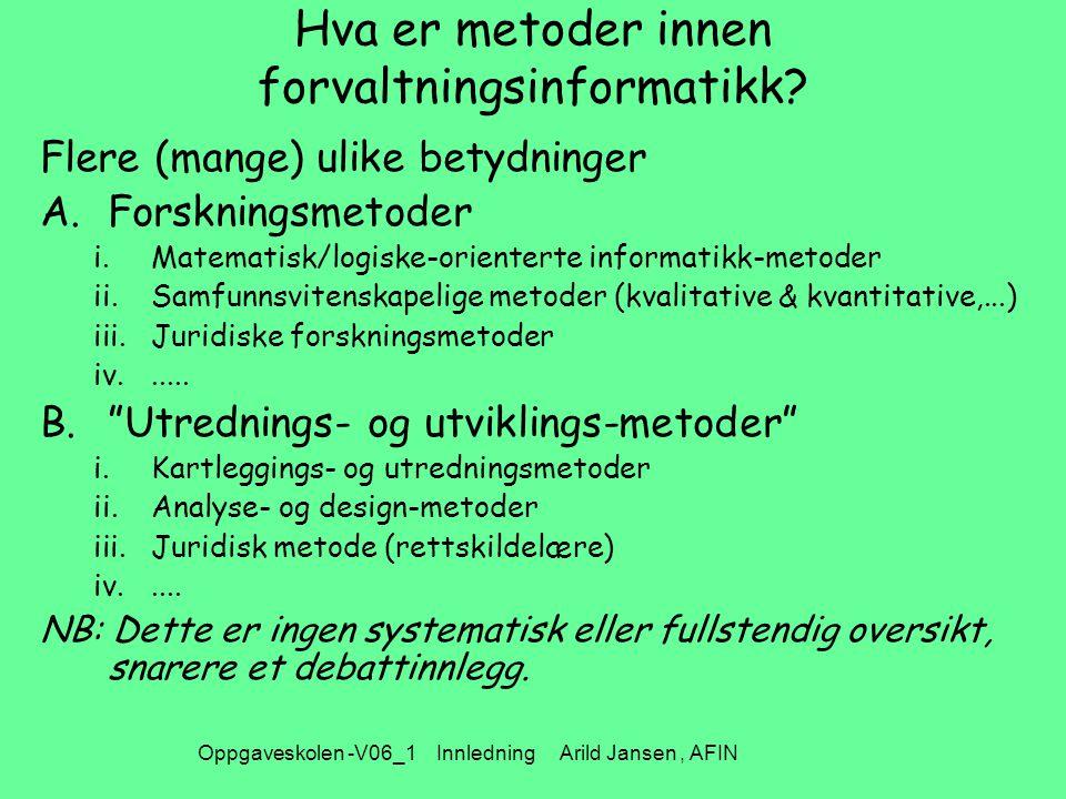 Oppgaveskolen -V06_1 Innledning Arild Jansen, AFIN Hva er metoder innen forvaltningsinformatikk? Flere (mange) ulike betydninger A.Forskningsmetoder i