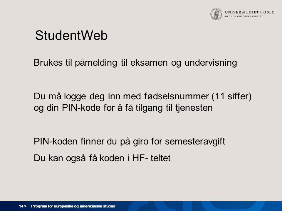 14 > Program for europeiske og amerikanske studier StudentWeb Brukes til påmelding til eksamen og undervisning Du må logge deg inn med fødselsnummer (11 siffer) og din PIN-kode for å få tilgang til tjenesten PIN-koden finner du på giro for semesteravgift Du kan også få koden i HF- teltet