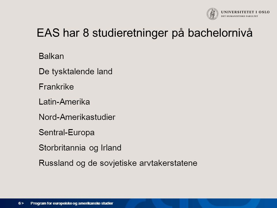 6 > Program for europeiske og amerikanske studier EAS har 8 studieretninger på bachelornivå Balkan De tysktalende land Frankrike Latin-Amerika Nord-Amerikastudier Sentral-Europa Storbritannia og Irland Russland og de sovjetiske arvtakerstatene