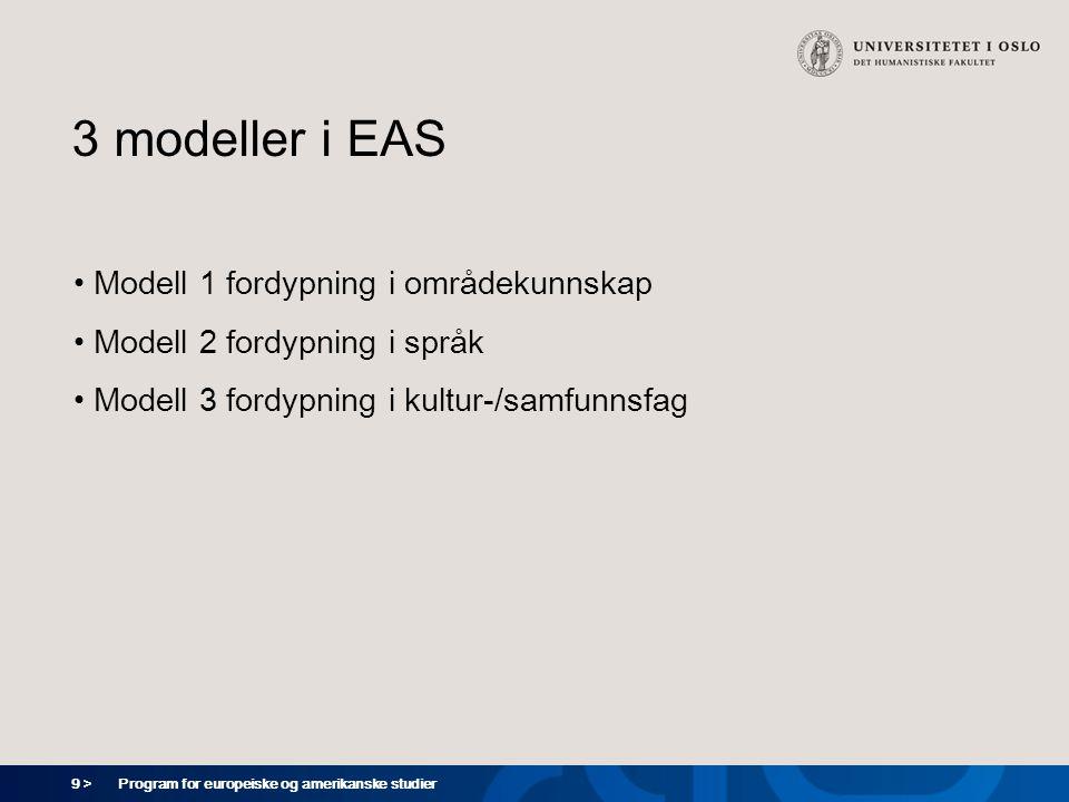 9 > Program for europeiske og amerikanske studier 3 modeller i EAS Modell 1 fordypning i områdekunnskap Modell 2 fordypning i språk Modell 3 fordypning i kultur-/samfunnsfag