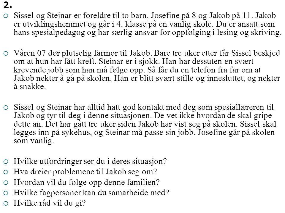 2.  Sissel og Steinar er foreldre til to barn, Josefine på 8 og Jakob på 11. Jakob er utviklingshemmet og går i 4. klasse på en vanlig skole. Du er a