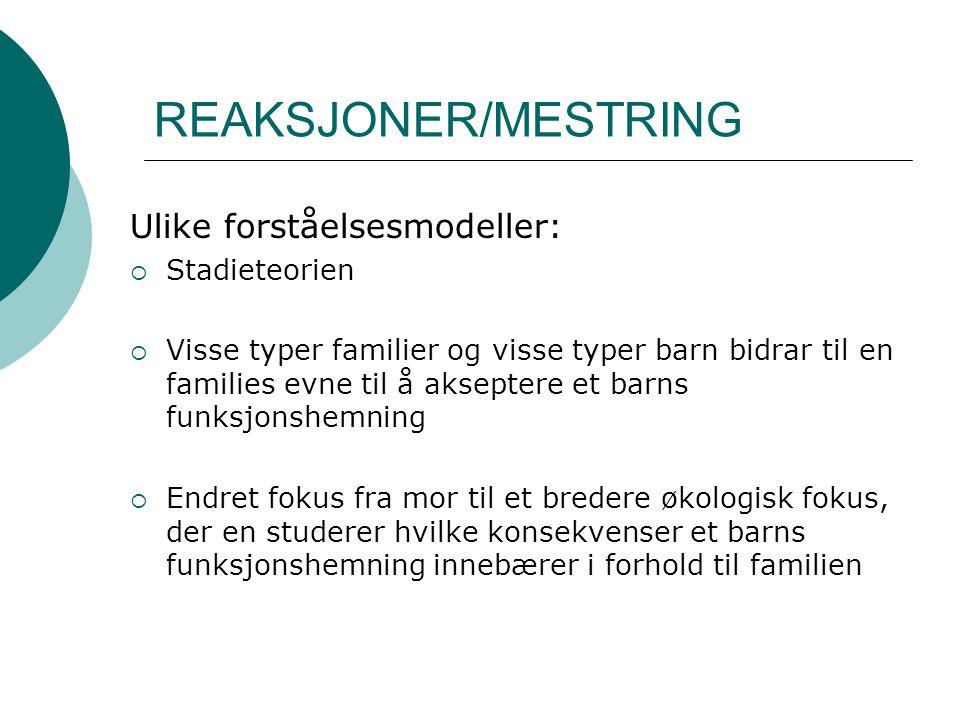 REAKSJONER/MESTRING Ulike forståelsesmodeller:  Stadieteorien  Visse typer familier og visse typer barn bidrar til en families evne til å akseptere