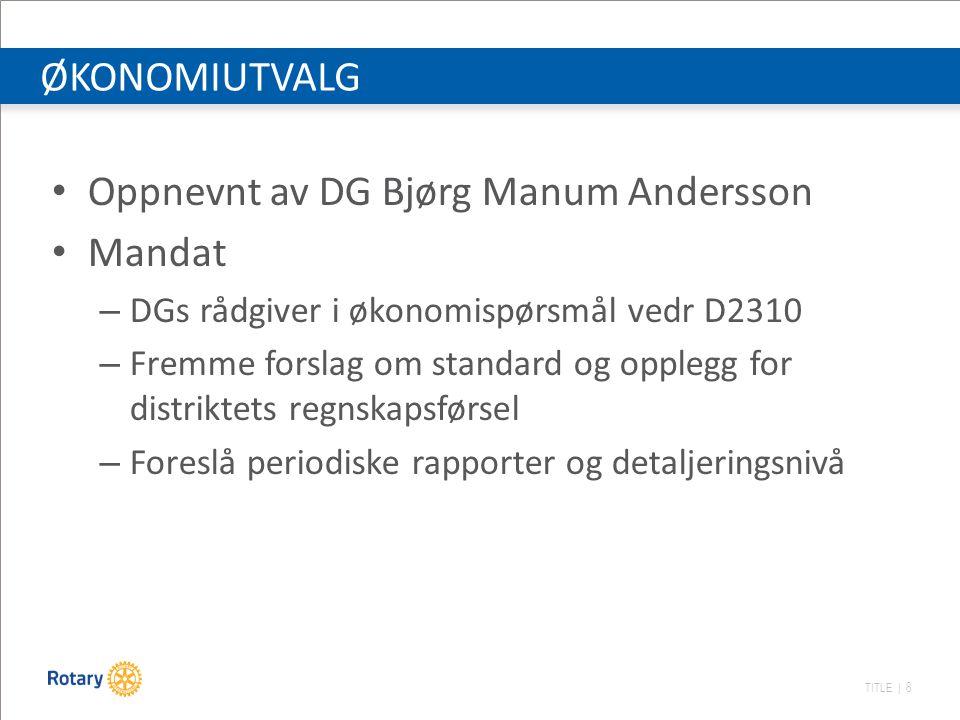 TITLE | 8 ØKONOMIUTVALG Oppnevnt av DG Bjørg Manum Andersson Mandat – DGs rådgiver i økonomispørsmål vedr D2310 – Fremme forslag om standard og opplegg for distriktets regnskapsførsel – Foreslå periodiske rapporter og detaljeringsnivå