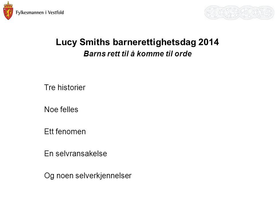 Lucy Smiths barnerettighetsdag 2014 Barns rett til å komme til orde Tre historier Noe felles Ett fenomen En selvransakelse Og noen selverkjennelser