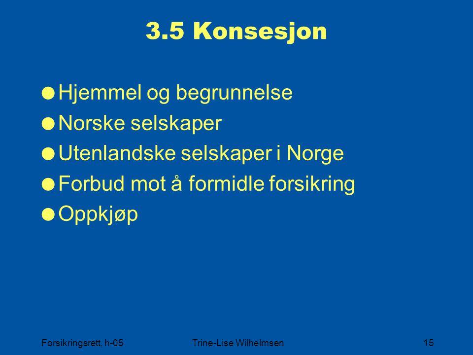 Forsikringsrett, h-05Trine-Lise Wilhelmsen15 3.5 Konsesjon  Hjemmel og begrunnelse  Norske selskaper  Utenlandske selskaper i Norge  Forbud mot å formidle forsikring  Oppkjøp
