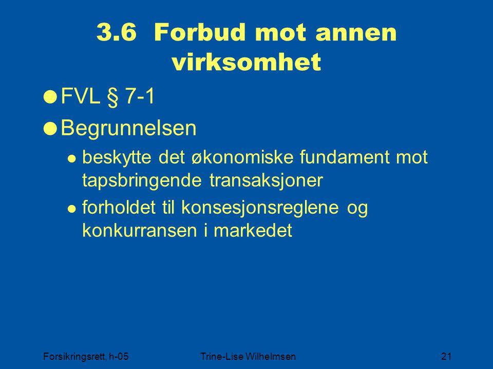 Forsikringsrett, h-05Trine-Lise Wilhelmsen21 3.6 Forbud mot annen virksomhet  FVL § 7-1  Begrunnelsen beskytte det økonomiske fundament mot tapsbringende transaksjoner forholdet til konsesjonsreglene og konkurransen i markedet
