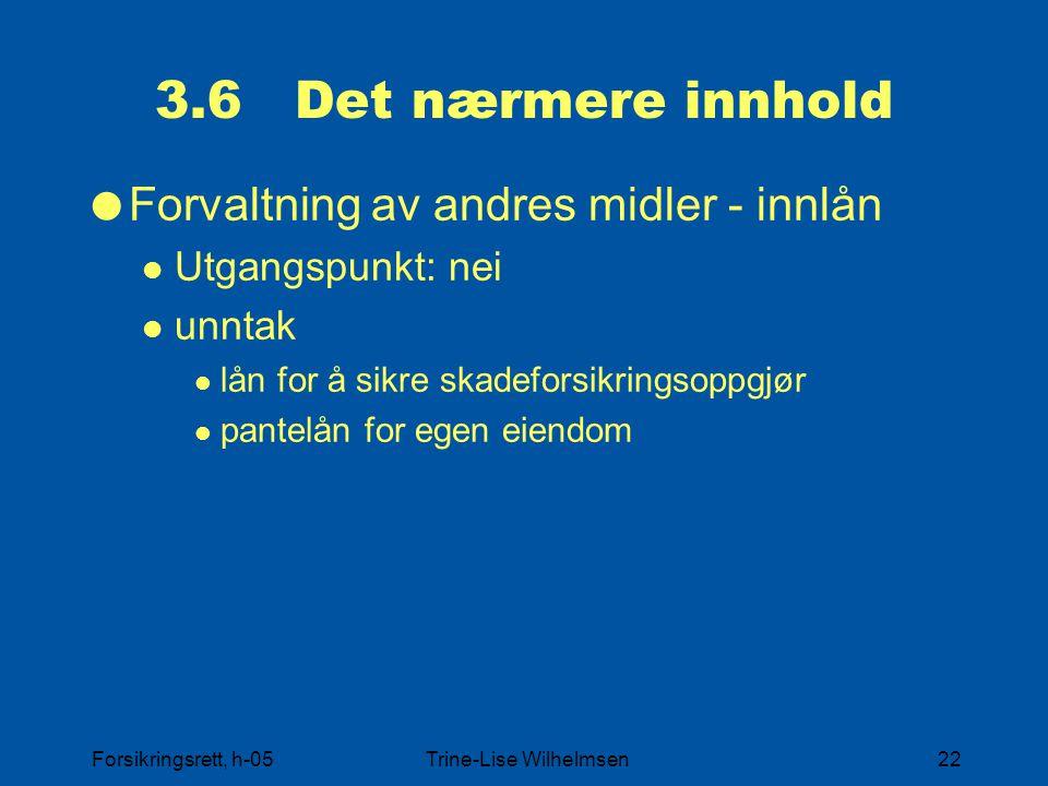 Forsikringsrett, h-05Trine-Lise Wilhelmsen22 3.6 Det nærmere innhold  Forvaltning av andres midler - innlån Utgangspunkt: nei unntak lån for å sikre skadeforsikringsoppgjør pantelån for egen eiendom