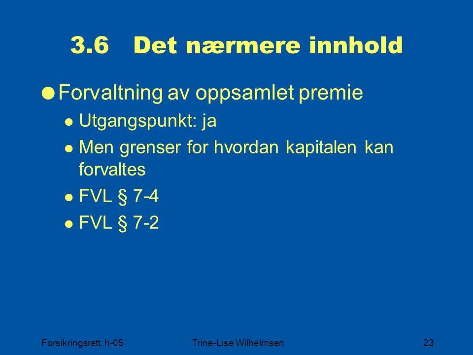 Forsikringsrett, h-05Trine-Lise Wilhelmsen23 3.6 Det nærmere innhold  Forvaltning av oppsamlet premie Utgangspunkt: ja Men grenser for hvordan kapitalen kan forvaltes FVL § 7-4 FVL § 7-2