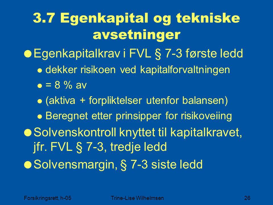 Forsikringsrett, h-05Trine-Lise Wilhelmsen26 3.7 Egenkapital og tekniske avsetninger  Egenkapitalkrav i FVL § 7-3 første ledd dekker risikoen ved kapitalforvaltningen = 8 % av (aktiva + forpliktelser utenfor balansen) Beregnet etter prinsipper for risikoveiing  Solvenskontroll knyttet til kapitalkravet, jfr.