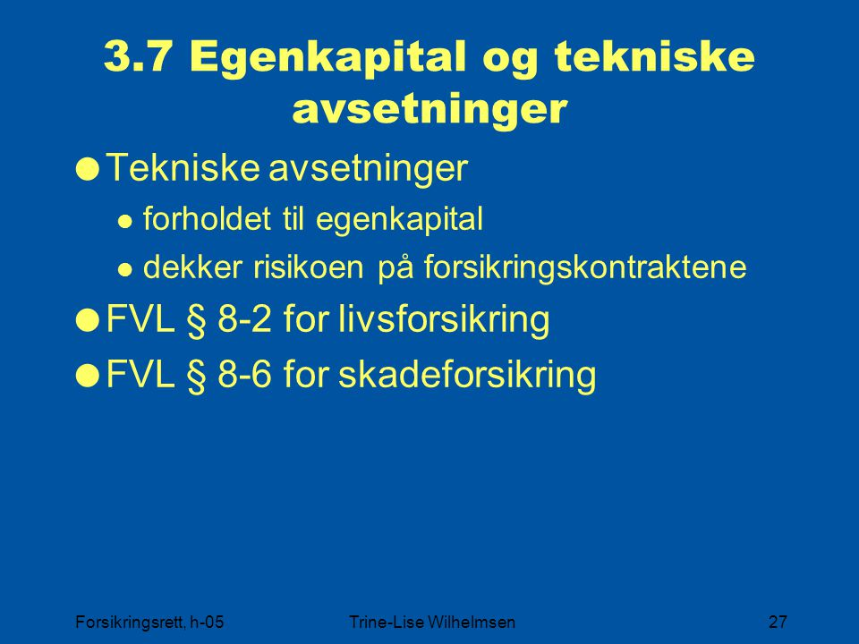 Forsikringsrett, h-05Trine-Lise Wilhelmsen27 3.7 Egenkapital og tekniske avsetninger  Tekniske avsetninger forholdet til egenkapital dekker risikoen på forsikringskontraktene  FVL § 8-2 for livsforsikring  FVL § 8-6 for skadeforsikring