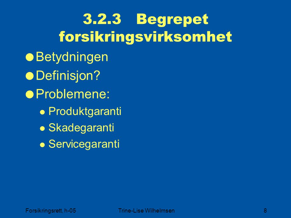 Forsikringsrett, h-05Trine-Lise Wilhelmsen8 3.2.3 Begrepet forsikringsvirksomhet  Betydningen  Definisjon?  Problemene: Produktgaranti Skadegaranti