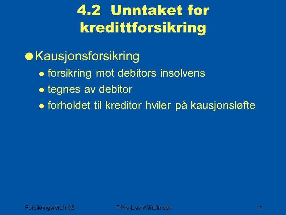 Forsikringsrett, h-05Trine-Lise Wilhelmsen11 4.2 Unntaket for kredittforsikring  Kausjonsforsikring forsikring mot debitors insolvens tegnes av debitor forholdet til kreditor hviler på kausjonsløfte