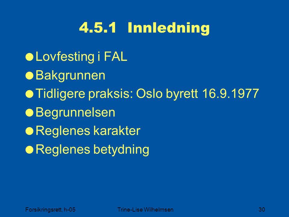 Forsikringsrett, h-05Trine-Lise Wilhelmsen30 4.5.1 Innledning  Lovfesting i FAL  Bakgrunnen  Tidligere praksis: Oslo byrett 16.9.1977  Begrunnelse