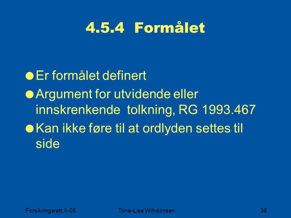 Forsikringsrett, h-05Trine-Lise Wilhelmsen36 4.5.4 Formålet  Er formålet definert  Argument for utvidende eller innskrenkende tolkning, RG 1993.467  Kan ikke føre til at ordlyden settes til side