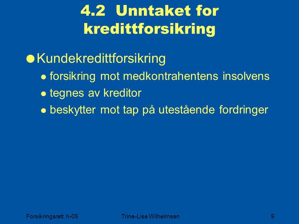 Forsikringsrett, h-05Trine-Lise Wilhelmsen9 4.2 Unntaket for kredittforsikring  Kundekredittforsikring forsikring mot medkontrahentens insolvens tegnes av kreditor beskytter mot tap på utestående fordringer