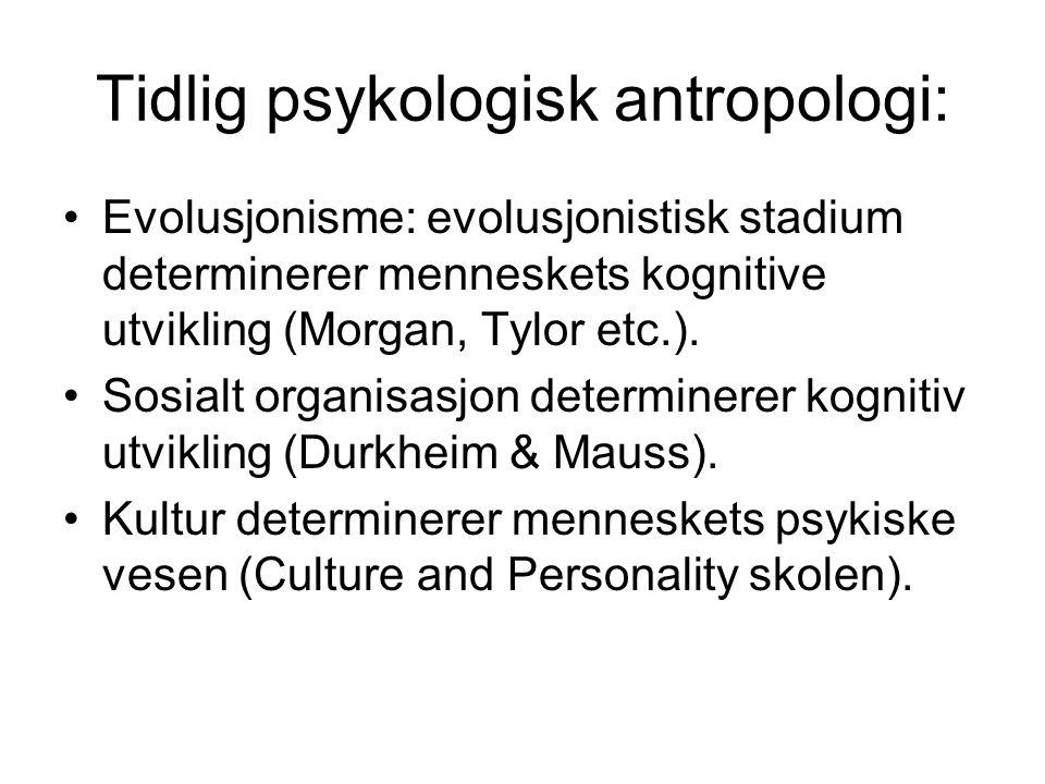 Tidlig psykologisk antropologi: Evolusjonisme: evolusjonistisk stadium determinerer menneskets kognitive utvikling (Morgan, Tylor etc.). Sosialt organ