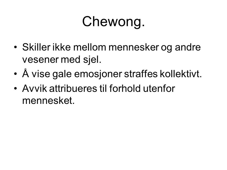 Chewong. Skiller ikke mellom mennesker og andre vesener med sjel. Å vise gale emosjoner straffes kollektivt. Avvik attribueres til forhold utenfor men