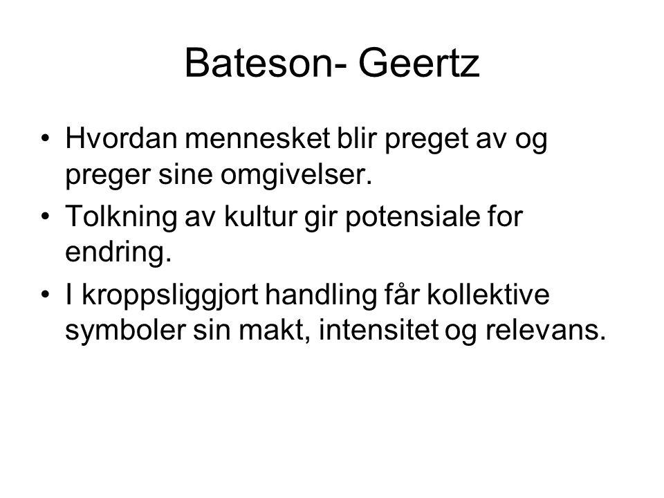 Bateson- Geertz Hvordan mennesket blir preget av og preger sine omgivelser. Tolkning av kultur gir potensiale for endring. I kroppsliggjort handling f
