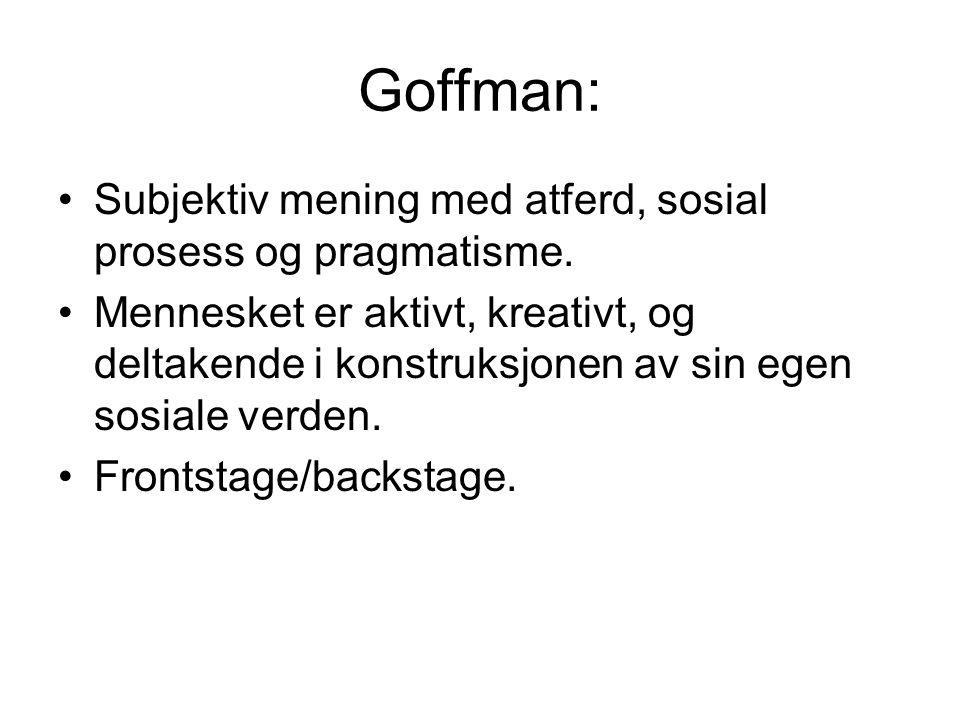 Goffman: Subjektiv mening med atferd, sosial prosess og pragmatisme. Mennesket er aktivt, kreativt, og deltakende i konstruksjonen av sin egen sosiale