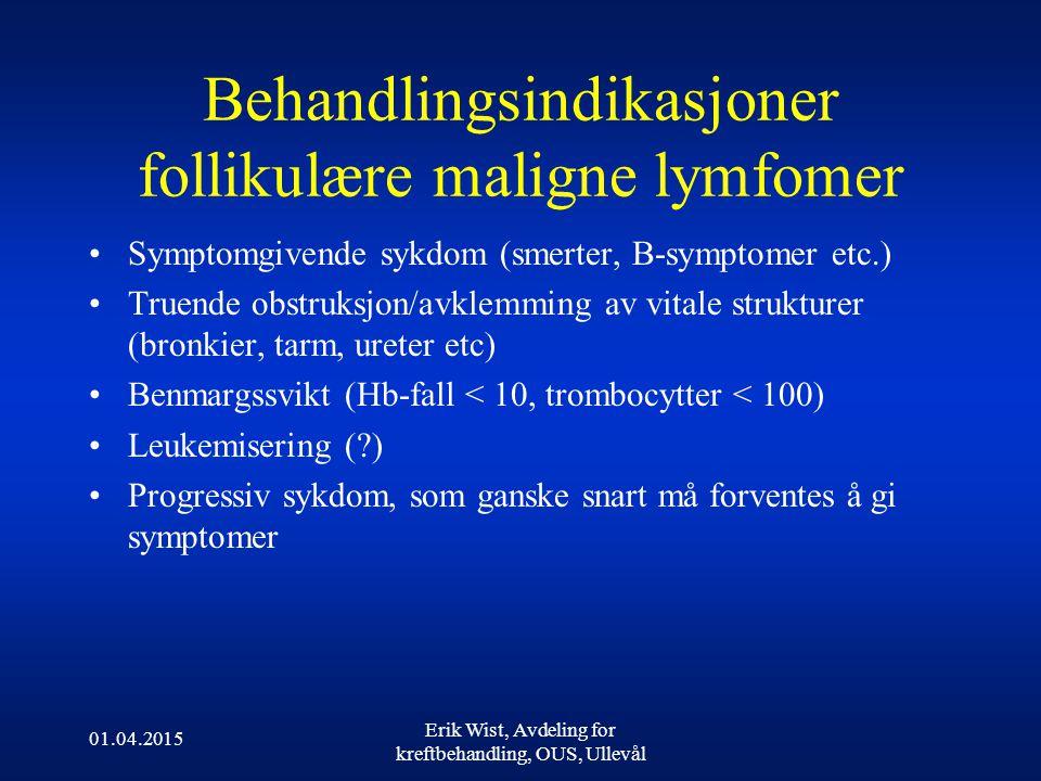 01.04.2015 Erik Wist, Avdeling for kreftbehandling, OUS, Ullevål Behandlingsindikasjoner follikulære maligne lymfomer Symptomgivende sykdom (smerter, B-symptomer etc.) Truende obstruksjon/avklemming av vitale strukturer (bronkier, tarm, ureter etc) Benmargssvikt (Hb-fall < 10, trombocytter < 100) Leukemisering (?) Progressiv sykdom, som ganske snart må forventes å gi symptomer