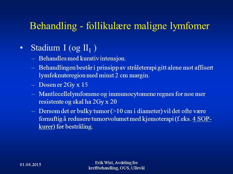 01.04.2015 Erik Wist, Avdeling for kreftbehandling, OUS, Ullevål Behandling - follikulære maligne lymfomer Stadium I (og II 1 ) –Behandles med kurativ intensjon.