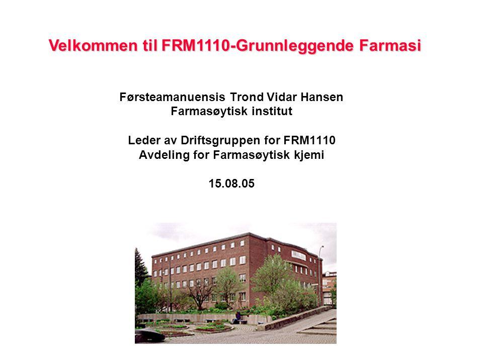Velkommen til FRM1110-Grunnleggende Farmasi Førsteamanuensis Trond Vidar Hansen Farmasøytisk institut Leder av Driftsgruppen for FRM1110 Avdeling for Farmasøytisk kjemi 15.08.05