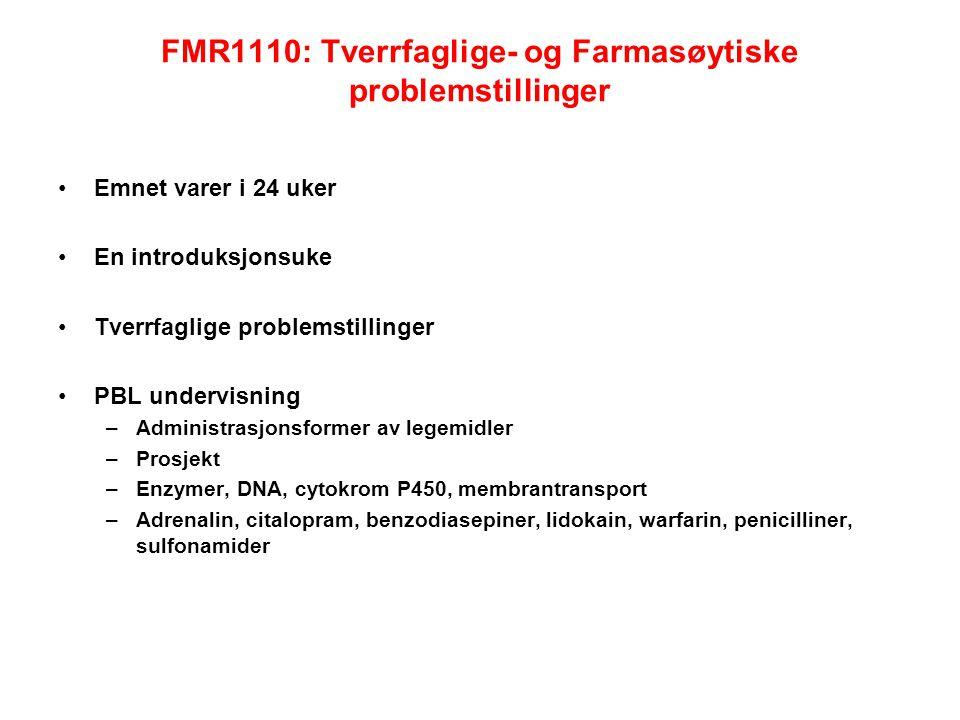 FMR1110: Tverrfaglige- og Farmasøytiske problemstillinger Emnet varer i 24 uker En introduksjonsuke Tverrfaglige problemstillinger PBL undervisning –Administrasjonsformer av legemidler –Prosjekt –Enzymer, DNA, cytokrom P450, membrantransport –Adrenalin, citalopram, benzodiasepiner, lidokain, warfarin, penicilliner, sulfonamider