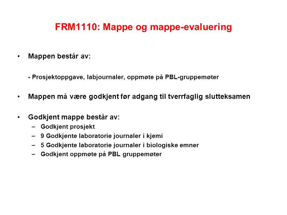 FRM1110: Mappe og mappe-evaluering Mappen består av: - Prosjektoppgave, labjournaler, oppmøte på PBL-gruppemøter Mappen må være godkjent før adgang til tverrfaglig slutteksamen Godkjent mappe består av: –Godkjent prosjekt –9 Godkjente laboratorie journaler i kjemi –5 Godkjente laboratorie journaler i biologiske emner –Godkjent oppmøte på PBL gruppemøter