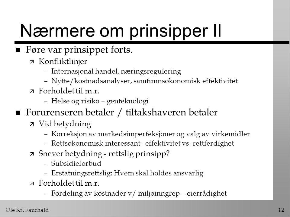 Ole Kr. Fauchald12 Nærmere om prinsipper II n Føre var prinsippet forts. ä Konfliktlinjer –Internasjonal handel, næringsregulering –Nytte/kostnadsanal