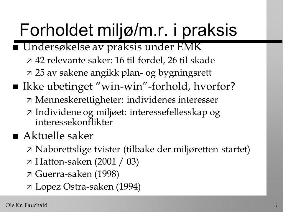 Ole Kr. Fauchald6 Forholdet miljø/m.r. i praksis n Undersøkelse av praksis under EMK ä 42 relevante saker: 16 til fordel, 26 til skade ä 25 av sakene