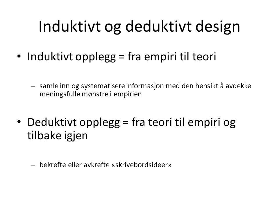Induktivt og deduktivt design Induktivt opplegg = fra empiri til teori – samle inn og systematisere informasjon med den hensikt å avdekke meningsfulle mønstre i empirien Deduktivt opplegg = fra teori til empiri og tilbake igjen – bekrefte eller avkrefte «skrivebordsideer»