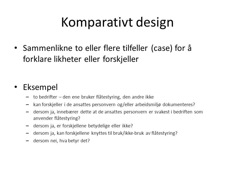Komparativt design Sammenlikne to eller flere tilfeller (case) for å forklare likheter eller forskjeller Eksempel – to bedrifter – den ene bruker flåt