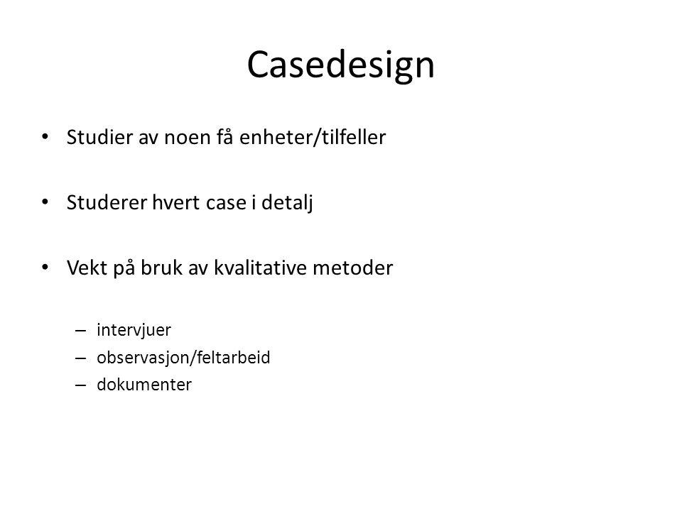 Casedesign Studier av noen få enheter/tilfeller Studerer hvert case i detalj Vekt på bruk av kvalitative metoder – intervjuer – observasjon/feltarbeid – dokumenter
