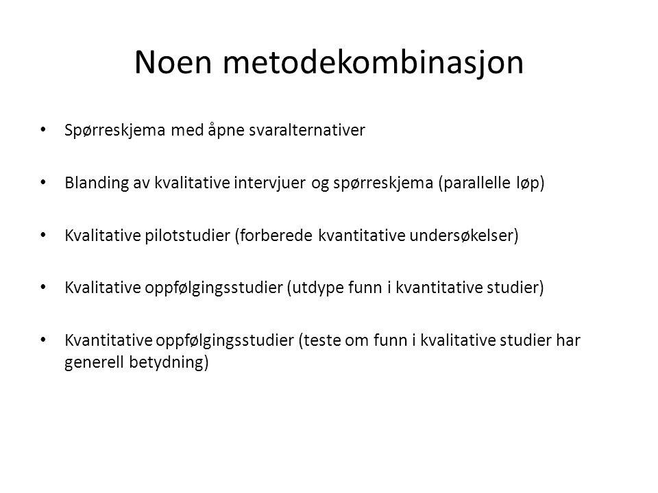 Noen metodekombinasjon Spørreskjema med åpne svaralternativer Blanding av kvalitative intervjuer og spørreskjema (parallelle løp) Kvalitative pilotstudier (forberede kvantitative undersøkelser) Kvalitative oppfølgingsstudier (utdype funn i kvantitative studier) Kvantitative oppfølgingsstudier (teste om funn i kvalitative studier har generell betydning)