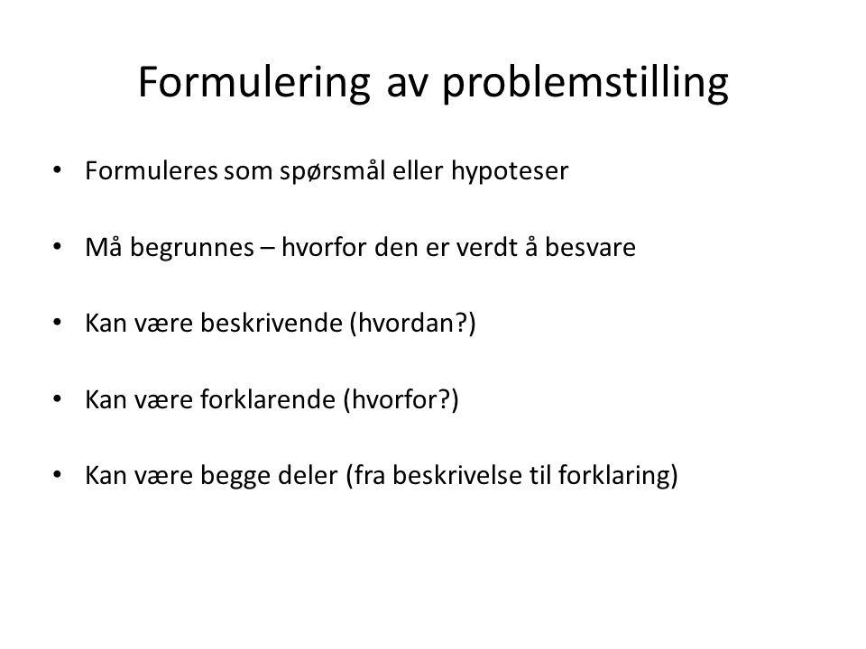 Formulering av problemstilling Formuleres som spørsmål eller hypoteser Må begrunnes – hvorfor den er verdt å besvare Kan være beskrivende (hvordan?) Kan være forklarende (hvorfor?) Kan være begge deler (fra beskrivelse til forklaring)