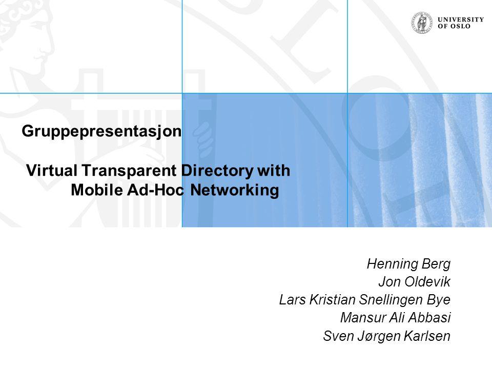Gruppepresentasjon Virtual Transparent Directory with Mobile Ad-Hoc Networking Henning Berg Jon Oldevik Lars Kristian Snellingen Bye Mansur Ali Abbasi Sven Jørgen Karlsen