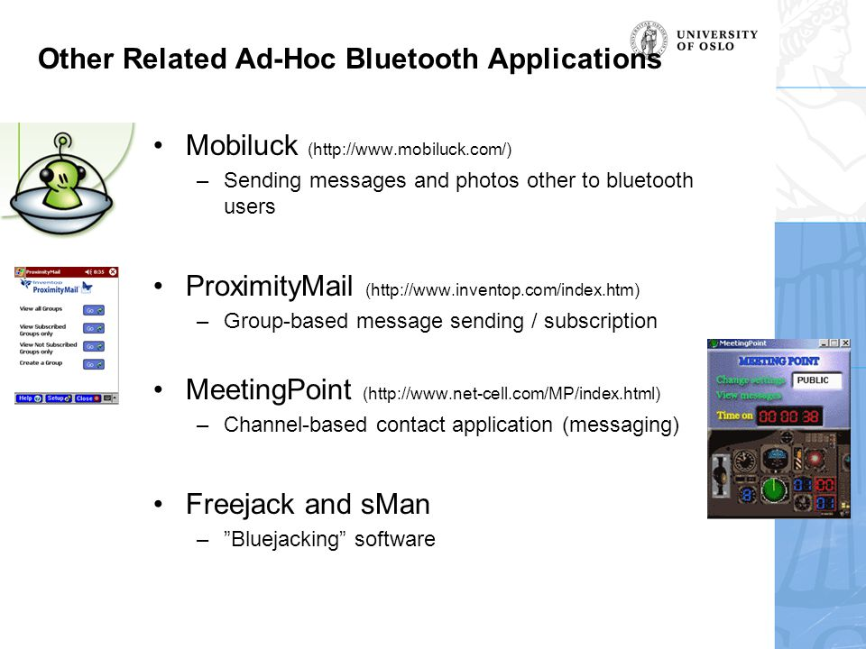 Other Related Ad-Hoc Bluetooth Applications Mobiluck (http://www.mobiluck.com/) –Sending messages and photos other to bluetooth users ProximityMail (http://www.inventop.com/index.htm) –Group-based message sending / subscription MeetingPoint (http://www.net-cell.com/MP/index.html) –Channel-based contact application (messaging) Freejack and sMan – Bluejacking software