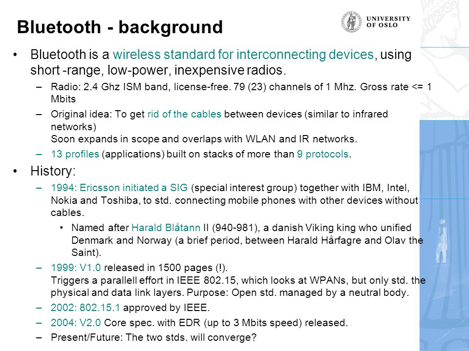 Bluetooth - background Bluetooth is a wireless standard for interconnecting devices, using short -range, low-power, inexpensive radios.