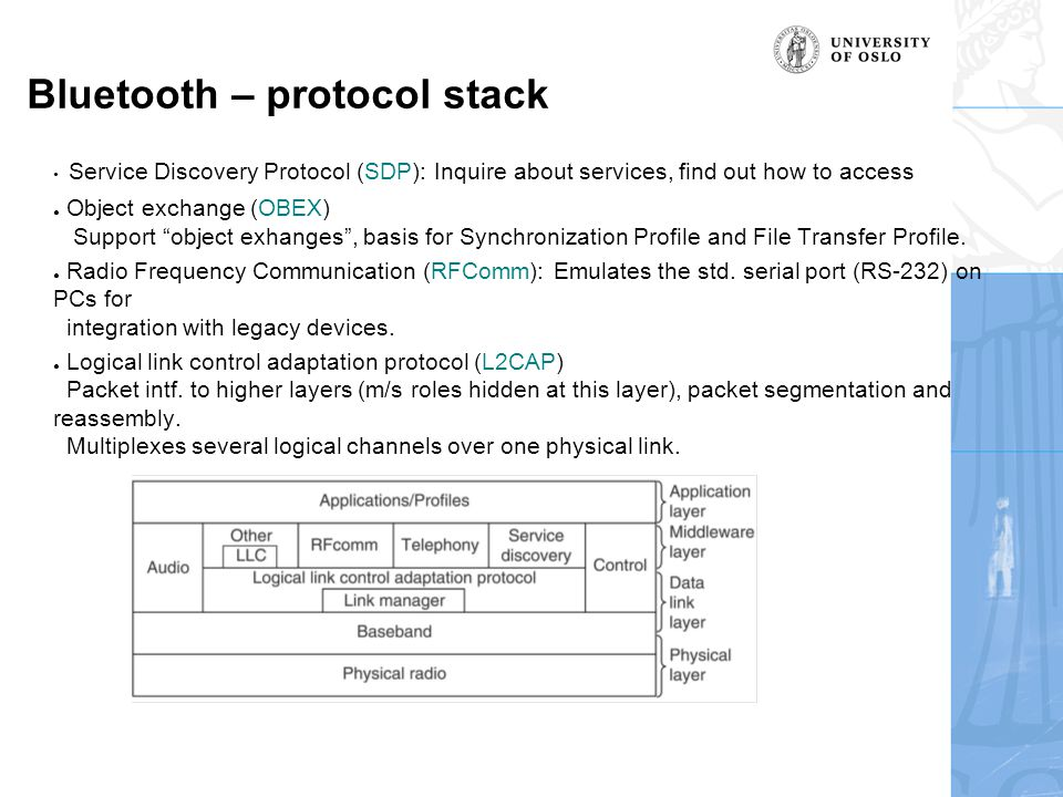 Bluetooth – protocol stack Service Discovery Protocol (SDP): Inquire about services, find out how to access ● Object exchange (OBEX) Support object exhanges , basis for Synchronization Profile and File Transfer Profile.