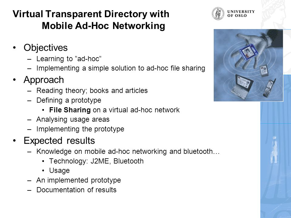 Virtual Transparent Directory with Mobile Ad-Hoc Networking Objectives –Learning to ad-hoc –Implementing a simple solution to ad-hoc file sharing Approach –Reading theory; books and articles –Defining a prototype File Sharing on a virtual ad-hoc network –Analysing usage areas –Implementing the prototype Expected results –Knowledge on mobile ad-hoc networking and bluetooth… Technology: J2ME, Bluetooth Usage –An implemented prototype –Documentation of results