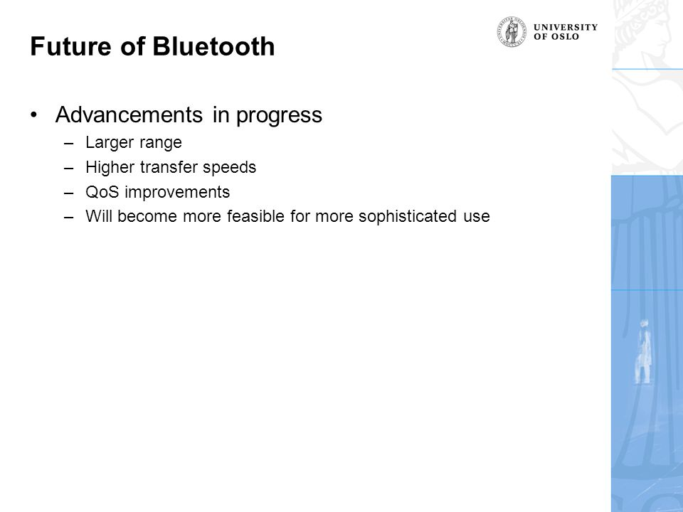 Future of Bluetooth Advancements in progress –Larger range –Higher transfer speeds –QoS improvements –Will become more feasible for more sophisticated use