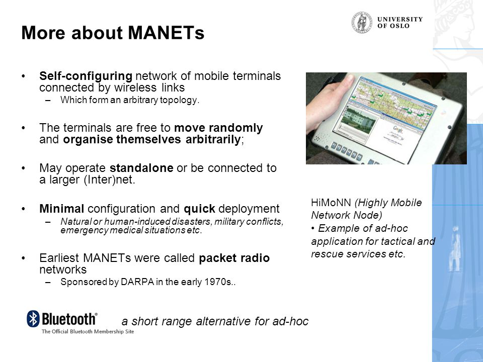 More about MANETs Self-configuring network of mobile terminals connected by wireless links –Which form an arbitrary topology.